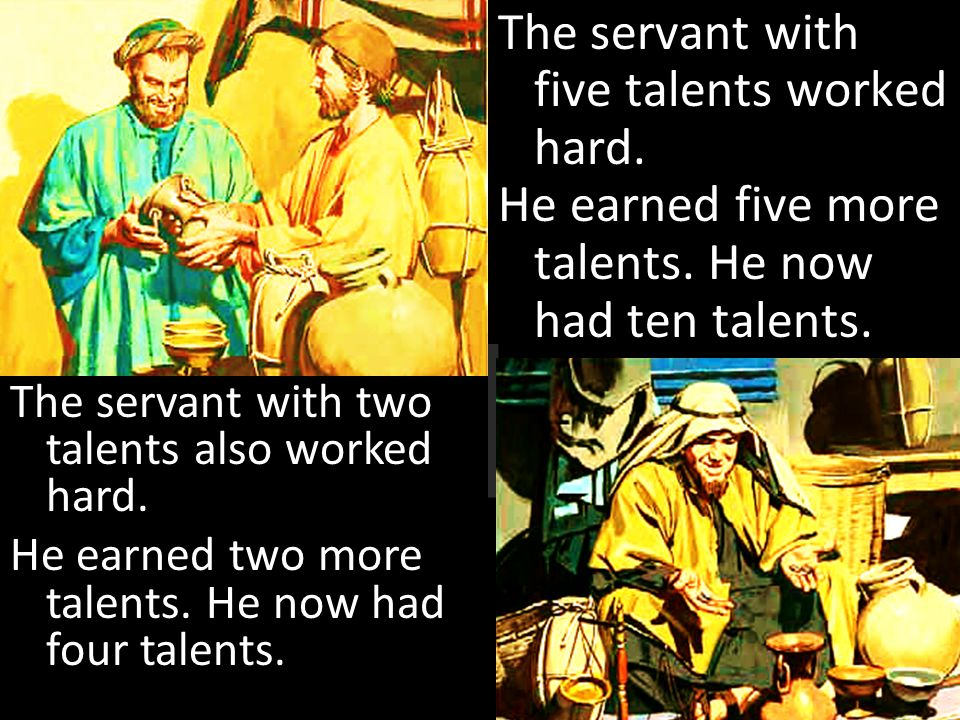 The servant with two talents also worked hard. He earned two more talents.