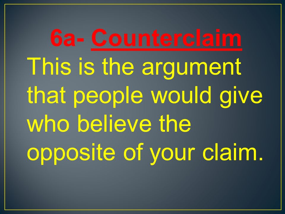 6a- Counterclaim This is the argument that people would give who believe the opposite of your claim.