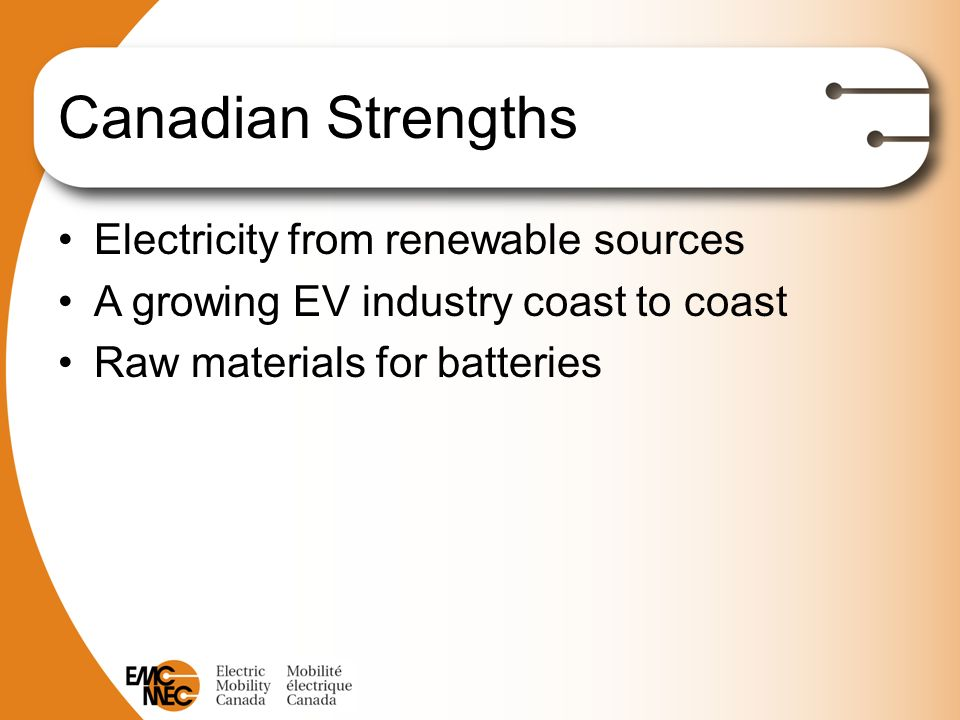 Canadian Strengths Electricity from renewable sources A growing EV industry coast to coast Raw materials for batteries