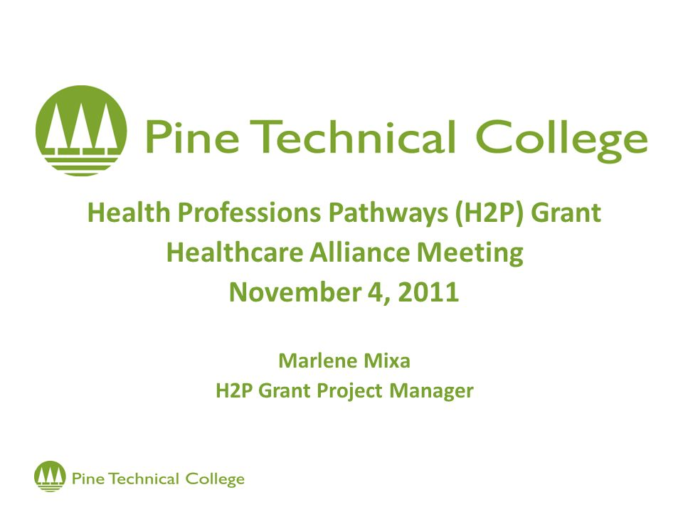 Health Professions Pathways (H2P) Grant Healthcare Alliance Meeting November 4, 2011 Marlene Mixa H2P Grant Project Manager