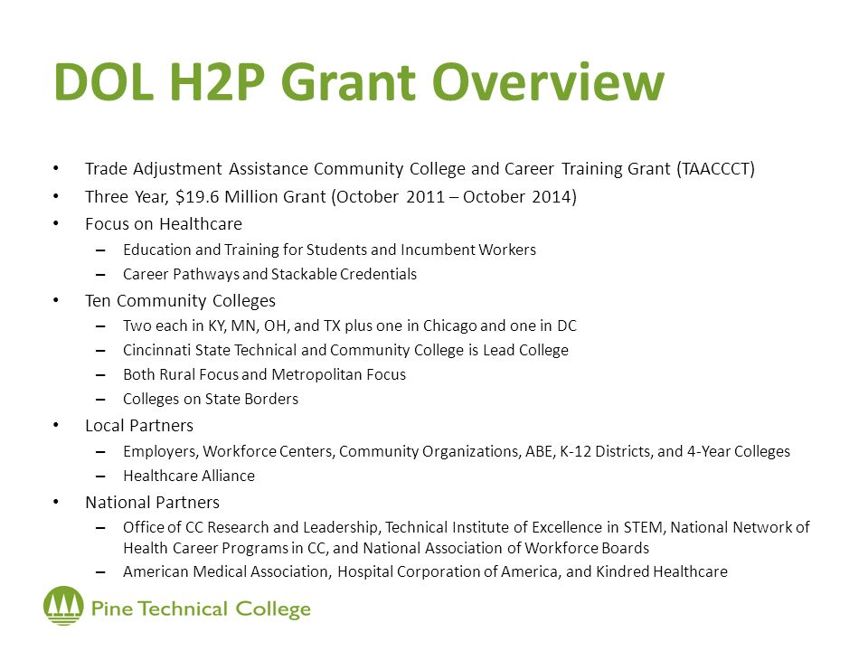 DOL H2P Grant Overview Trade Adjustment Assistance Community College and Career Training Grant (TAACCCT) Three Year, $19.6 Million Grant (October 2011 – October 2014) Focus on Healthcare – Education and Training for Students and Incumbent Workers – Career Pathways and Stackable Credentials Ten Community Colleges – Two each in KY, MN, OH, and TX plus one in Chicago and one in DC – Cincinnati State Technical and Community College is Lead College – Both Rural Focus and Metropolitan Focus – Colleges on State Borders Local Partners – Employers, Workforce Centers, Community Organizations, ABE, K-12 Districts, and 4-Year Colleges – Healthcare Alliance National Partners – Office of CC Research and Leadership, Technical Institute of Excellence in STEM, National Network of Health Career Programs in CC, and National Association of Workforce Boards – American Medical Association, Hospital Corporation of America, and Kindred Healthcare