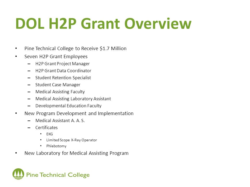 DOL H2P Grant Overview Pine Technical College to Receive $1.7 Million Seven H2P Grant Employees – H2P Grant Project Manager – H2P Grant Data Coordinator – Student Retention Specialist – Student Case Manager – Medical Assisting Faculty – Medical Assisting Laboratory Assistant – Developmental Education Faculty New Program Development and Implementation – Medical Assistant A.