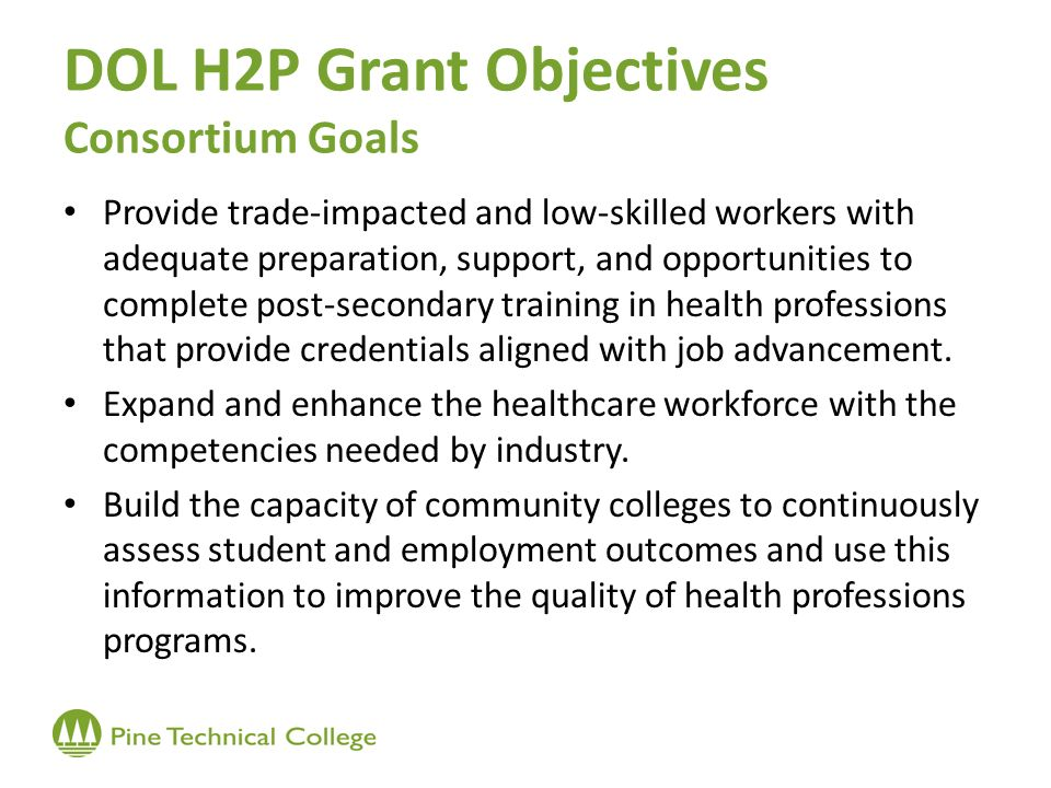 DOL H2P Grant Objectives Consortium Goals Provide trade-impacted and low-skilled workers with adequate preparation, support, and opportunities to complete post-secondary training in health professions that provide credentials aligned with job advancement.