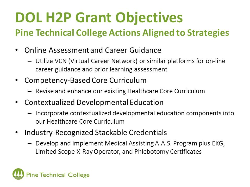 DOL H2P Grant Objectives Pine Technical College Actions Aligned to Strategies Online Assessment and Career Guidance – Utilize VCN (Virtual Career Network) or similar platforms for on-line career guidance and prior learning assessment Competency-Based Core Curriculum – Revise and enhance our existing Healthcare Core Curriculum Contextualized Developmental Education – Incorporate contextualized developmental education components into our Healthcare Core Curriculum Industry-Recognized Stackable Credentials – Develop and implement Medical Assisting A.A.S.