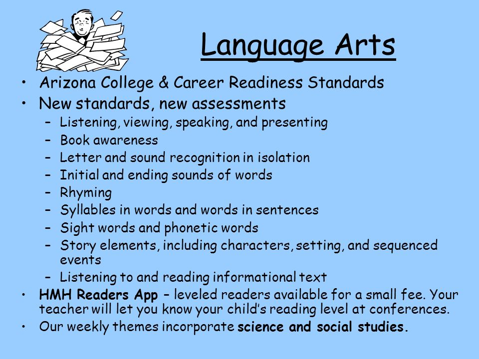 Language Arts Arizona College & Career Readiness Standards New standards, new assessments –Listening, viewing, speaking, and presenting –Book awareness –Letter and sound recognition in isolation –Initial and ending sounds of words –Rhyming –Syllables in words and words in sentences –Sight words and phonetic words –Story elements, including characters, setting, and sequenced events –Listening to and reading informational text HMH Readers App – leveled readers available for a small fee.