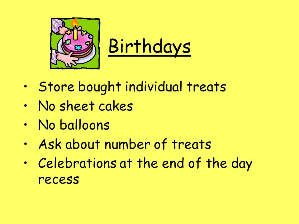 Birthdays Store bought individual treats No sheet cakes No balloons Ask about number of treats Celebrations at the end of the day recess