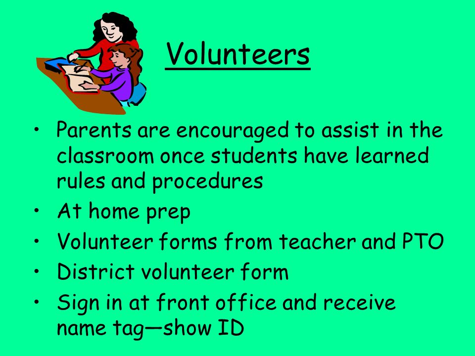 Volunteers Parents are encouraged to assist in the classroom once students have learned rules and procedures At home prep Volunteer forms from teacher and PTO District volunteer form Sign in at front office and receive name tag—show ID