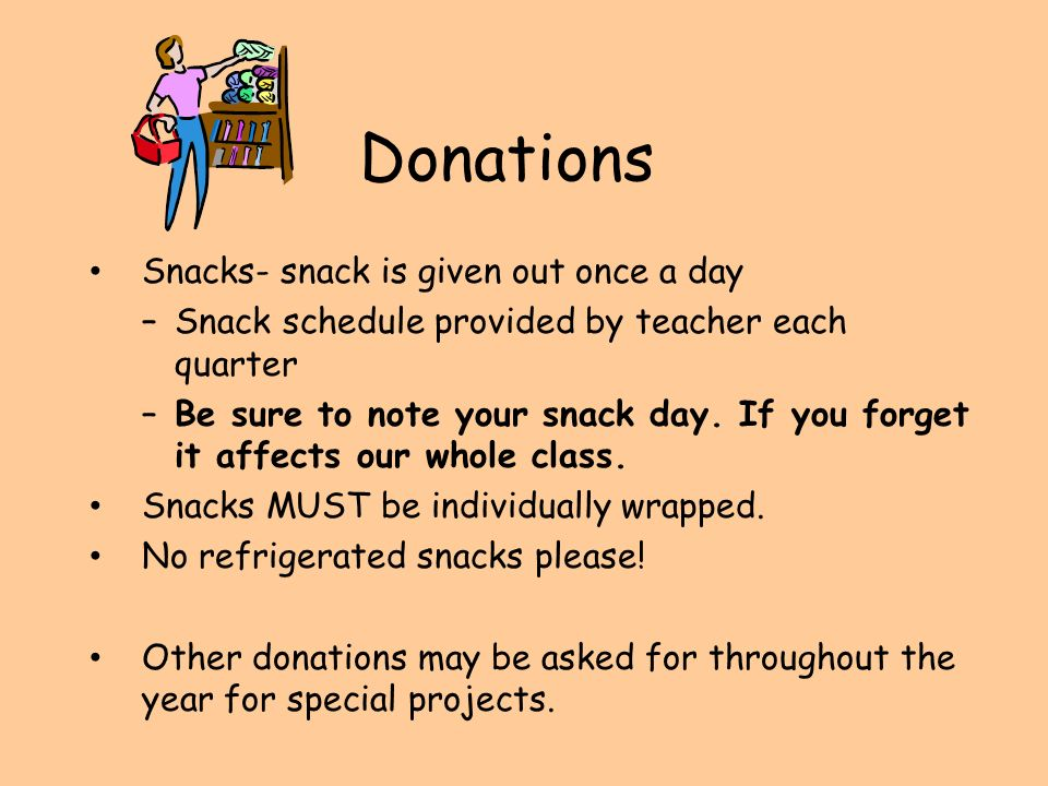Donations Snacks- snack is given out once a day –Snack schedule provided by teacher each quarter –Be sure to note your snack day.