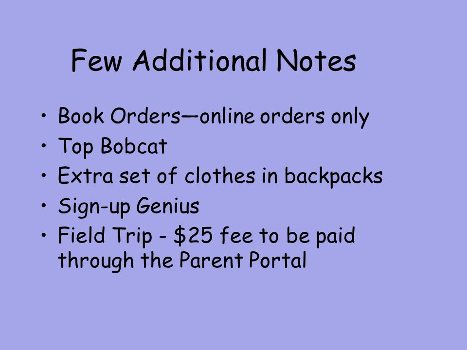 Few Additional Notes Book Orders—online orders only Top Bobcat Extra set of clothes in backpacks Sign-up Genius Field Trip - $25 fee to be paid through the Parent Portal