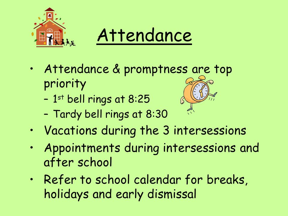 Attendance Attendance & promptness are top priority –1 st bell rings at 8:25 –Tardy bell rings at 8:30 Vacations during the 3 intersessions Appointments during intersessions and after school Refer to school calendar for breaks, holidays and early dismissal