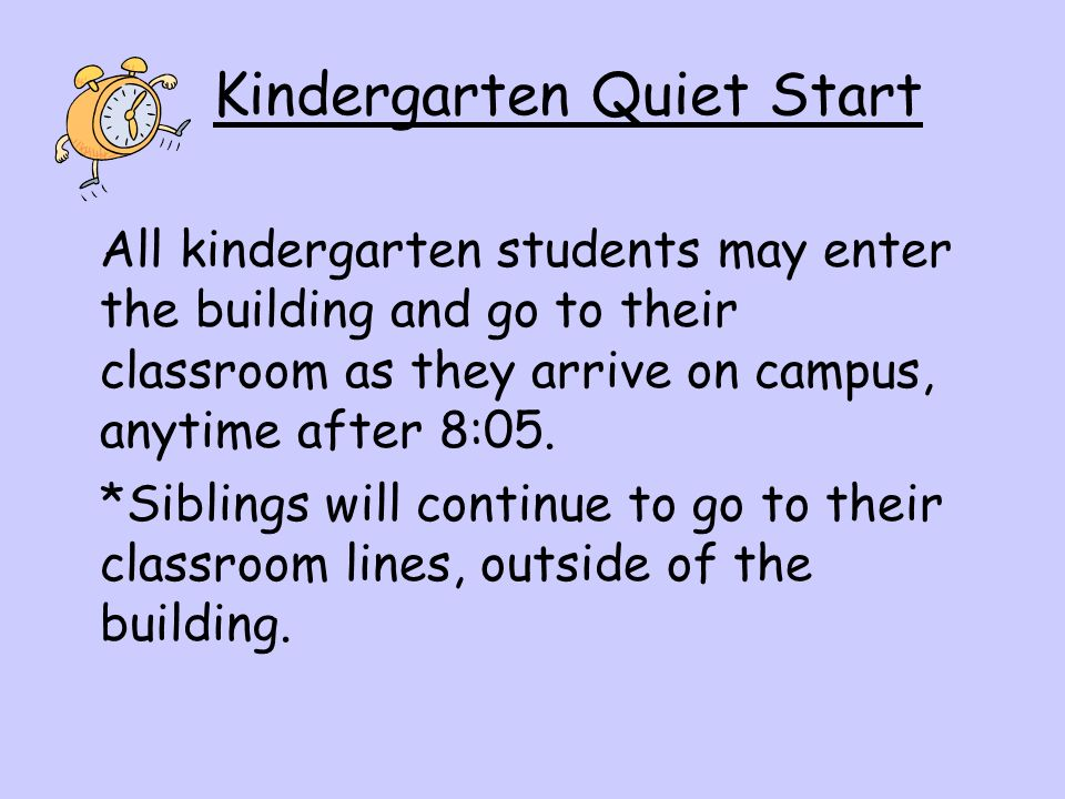 Kindergarten Quiet Start All kindergarten students may enter the building and go to their classroom as they arrive on campus, anytime after 8:05.