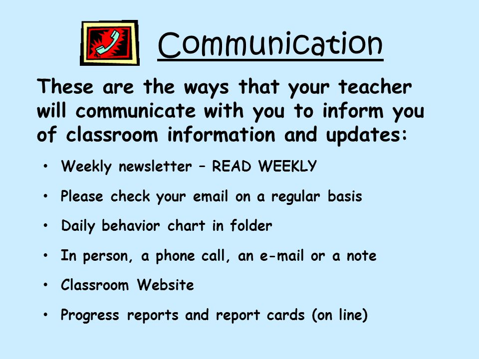Communication These are the ways that your teacher will communicate with you to inform you of classroom information and updates: Weekly newsletter – READ WEEKLY Please check your  on a regular basis Daily behavior chart in folder In person, a phone call, an  or a note Classroom Website Progress reports and report cards (on line)