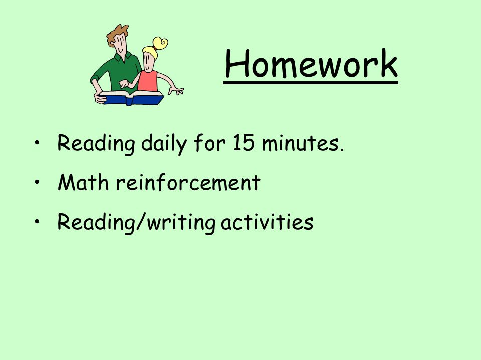 Homework Reading daily for 15 minutes. Math reinforcement Reading/writing activities