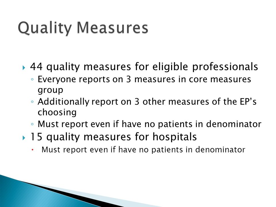  44 quality measures for eligible professionals ◦ Everyone reports on 3 measures in core measures group ◦ Additionally report on 3 other measures of the EP's choosing ◦ Must report even if have no patients in denominator  15 quality measures for hospitals  Must report even if have no patients in denominator