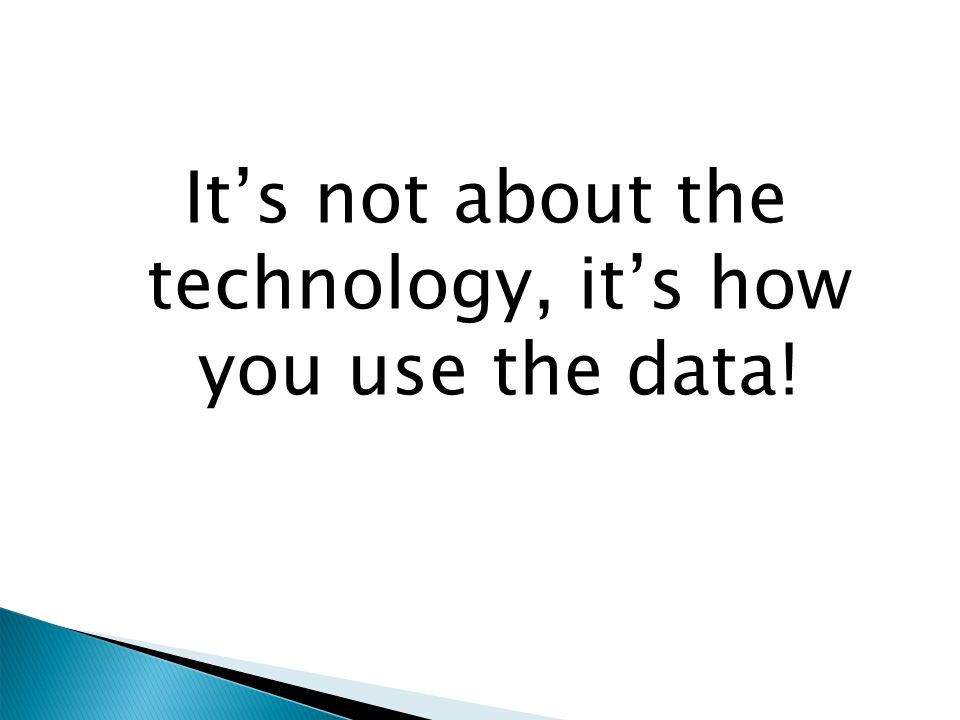 It's not about the technology, it's how you use the data!