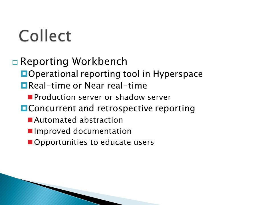  Reporting Workbench  Operational reporting tool in Hyperspace  Real-time or Near real-time Production server or shadow server  Concurrent and retrospective reporting Automated abstraction Improved documentation Opportunities to educate users