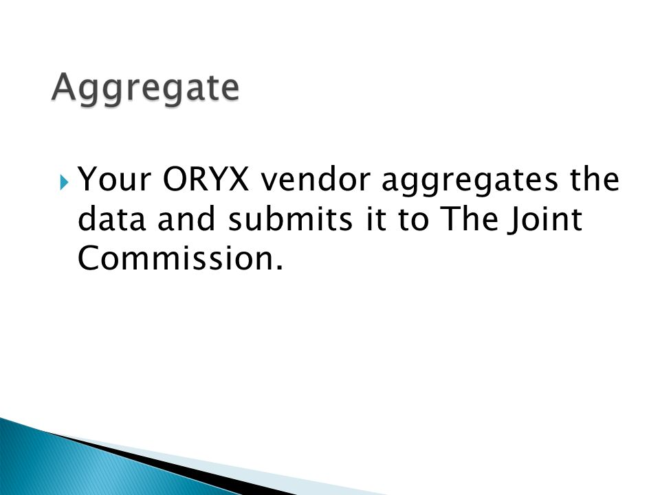  Your ORYX vendor aggregates the data and submits it to The Joint Commission.