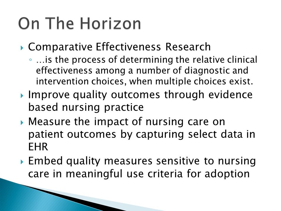  Comparative Effectiveness Research ◦ …is the process of determining the relative clinical effectiveness among a number of diagnostic and intervention choices, when multiple choices exist.