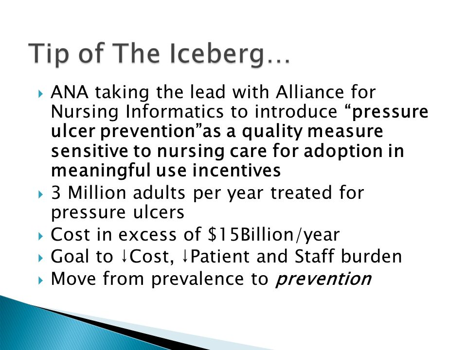  ANA taking the lead with Alliance for Nursing Informatics to introduce pressure ulcer prevention as a quality measure sensitive to nursing care for adoption in meaningful use incentives  3 Million adults per year treated for pressure ulcers  Cost in excess of $15Billion/year  Goal to ↓Cost, ↓Patient and Staff burden  Move from prevalence to prevention