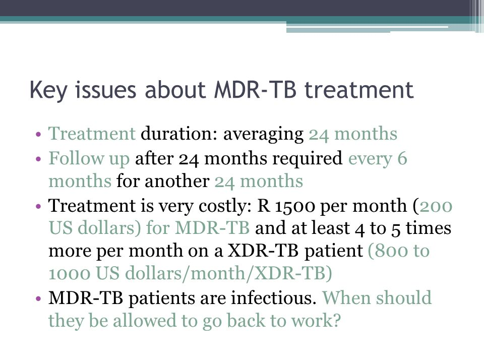 Key issues about MDR-TB treatment Treatment duration: averaging 24 months Follow up after 24 months required every 6 months for another 24 months Treatment is very costly: R 1500 per month (200 US dollars) for MDR-TB and at least 4 to 5 times more per month on a XDR-TB patient (800 to 1000 US dollars/month/XDR-TB) MDR-TB patients are infectious.