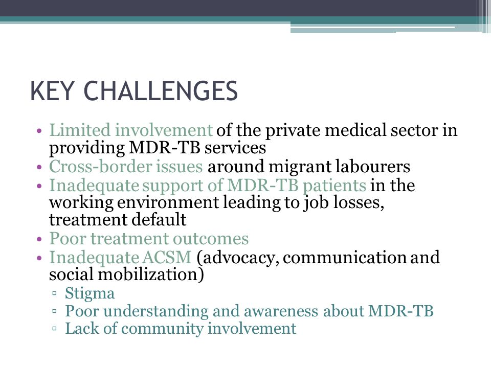 KEY CHALLENGES Limited involvement of the private medical sector in providing MDR-TB services Cross-border issues around migrant labourers Inadequate support of MDR-TB patients in the working environment leading to job losses, treatment default Poor treatment outcomes Inadequate ACSM (advocacy, communication and social mobilization) ▫Stigma ▫Poor understanding and awareness about MDR-TB ▫Lack of community involvement