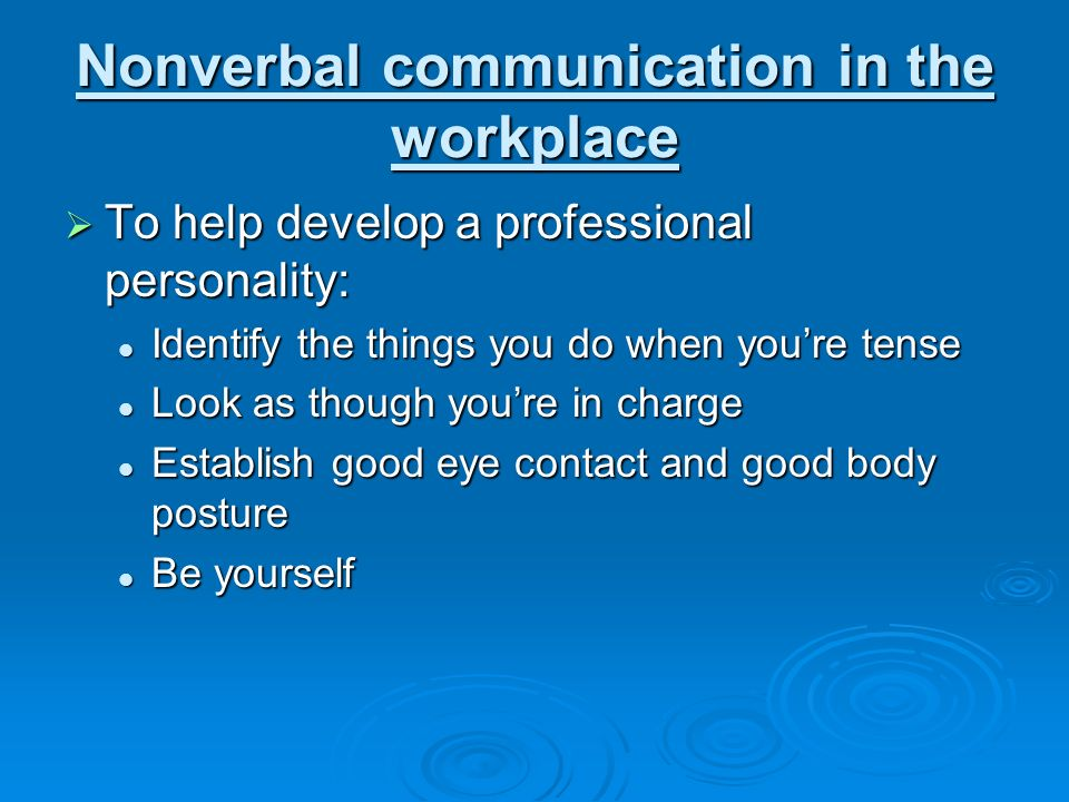 Nonverbal communication in the workplace  To help develop a professional personality: Identify the things you do when you're tense Identify the things you do when you're tense Look as though you're in charge Look as though you're in charge Establish good eye contact and good body posture Establish good eye contact and good body posture Be yourself Be yourself