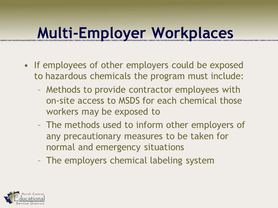 Multi-Employer Workplaces If employees of other employers could be exposed to hazardous chemicals the program must include: –Methods to provide contractor employees with on-site access to MSDS for each chemical those workers may be exposed to –The methods used to inform other employers of any precautionary measures to be taken for normal and emergency situations –The employers chemical labeling system