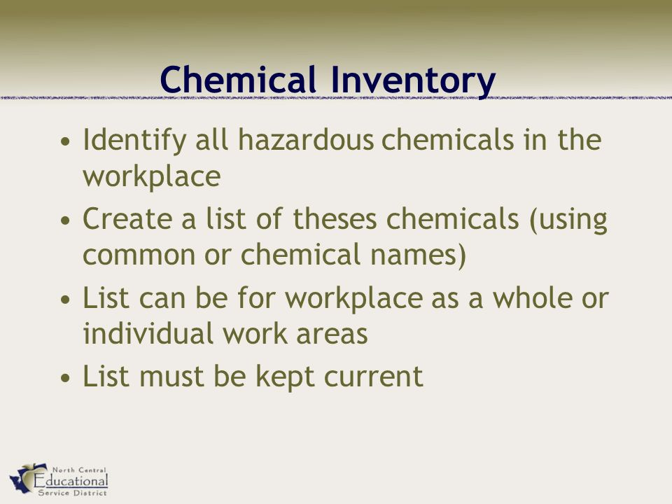 Chemical Inventory Identify all hazardous chemicals in the workplace Create a list of theses chemicals (using common or chemical names) List can be for workplace as a whole or individual work areas List must be kept current