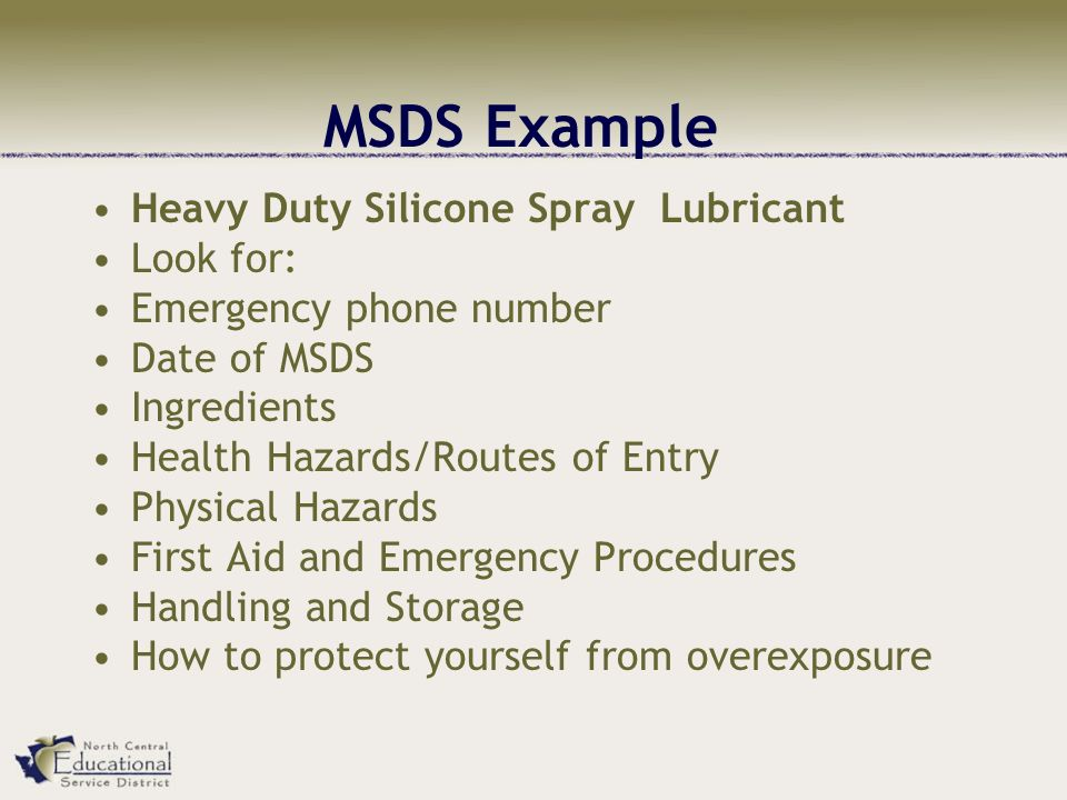 MSDS Example Heavy Duty Silicone Spray Lubricant Look for: Emergency phone number Date of MSDS Ingredients Health Hazards/Routes of Entry Physical Hazards First Aid and Emergency Procedures Handling and Storage How to protect yourself from overexposure