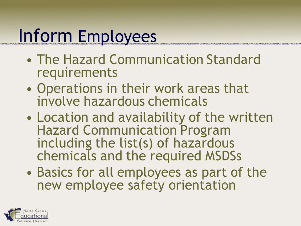 Inform Employees The Hazard Communication Standard requirements Operations in their work areas that involve hazardous chemicals Location and availability of the written Hazard Communication Program including the list(s) of hazardous chemicals and the required MSDSs Basics for all employees as part of the new employee safety orientation