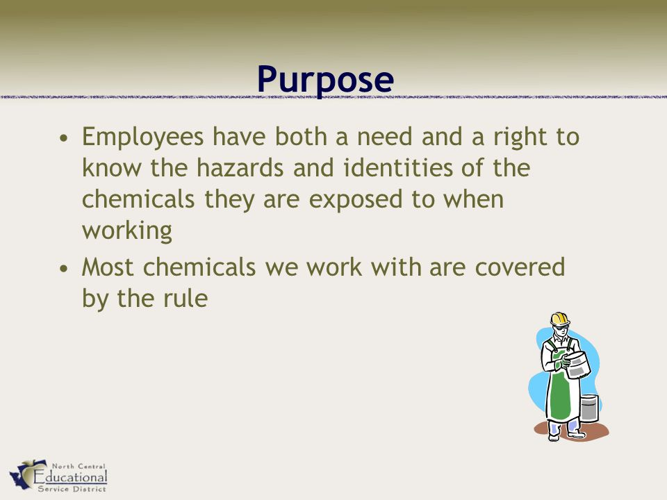 Purpose Employees have both a need and a right to know the hazards and identities of the chemicals they are exposed to when working Most chemicals we work with are covered by the rule