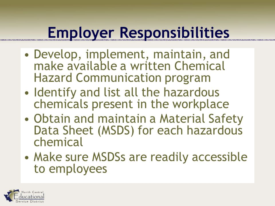 Employer Responsibilities Develop, implement, maintain, and make available a written Chemical Hazard Communication program Identify and list all the hazardous chemicals present in the workplace Obtain and maintain a Material Safety Data Sheet (MSDS) for each hazardous chemical Make sure MSDSs are readily accessible to employees