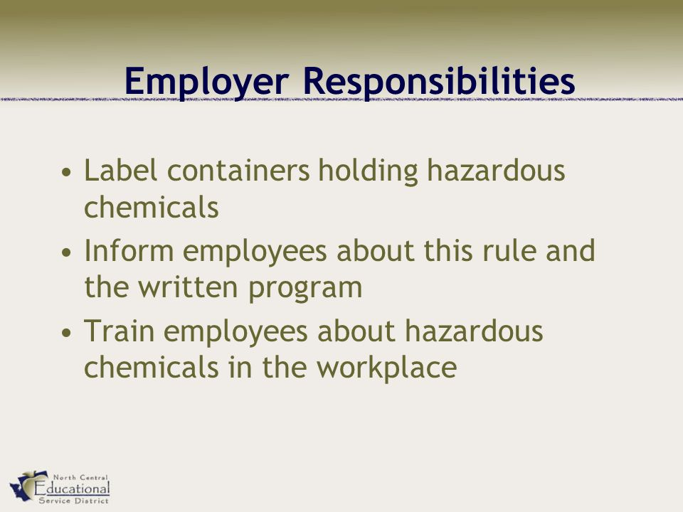 Employer Responsibilities Label containers holding hazardous chemicals Inform employees about this rule and the written program Train employees about hazardous chemicals in the workplace