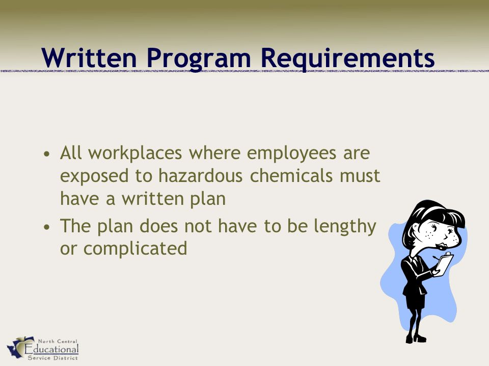 Written Program Requirements All workplaces where employees are exposed to hazardous chemicals must have a written plan The plan does not have to be lengthy or complicated