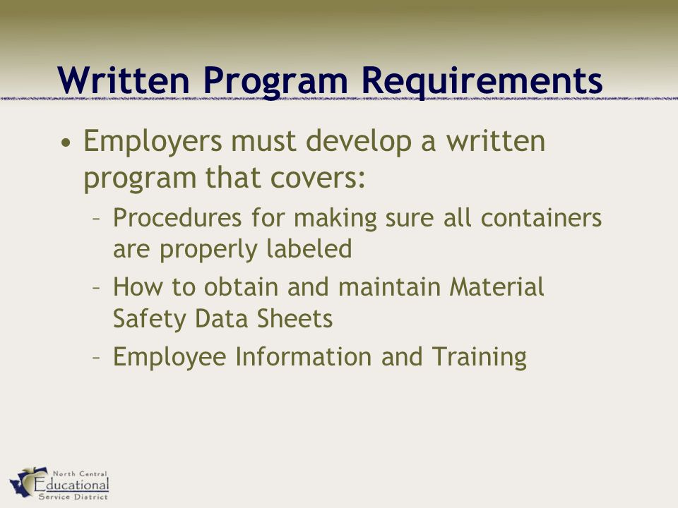 Written Program Requirements Employers must develop a written program that covers: –Procedures for making sure all containers are properly labeled –How to obtain and maintain Material Safety Data Sheets –Employee Information and Training