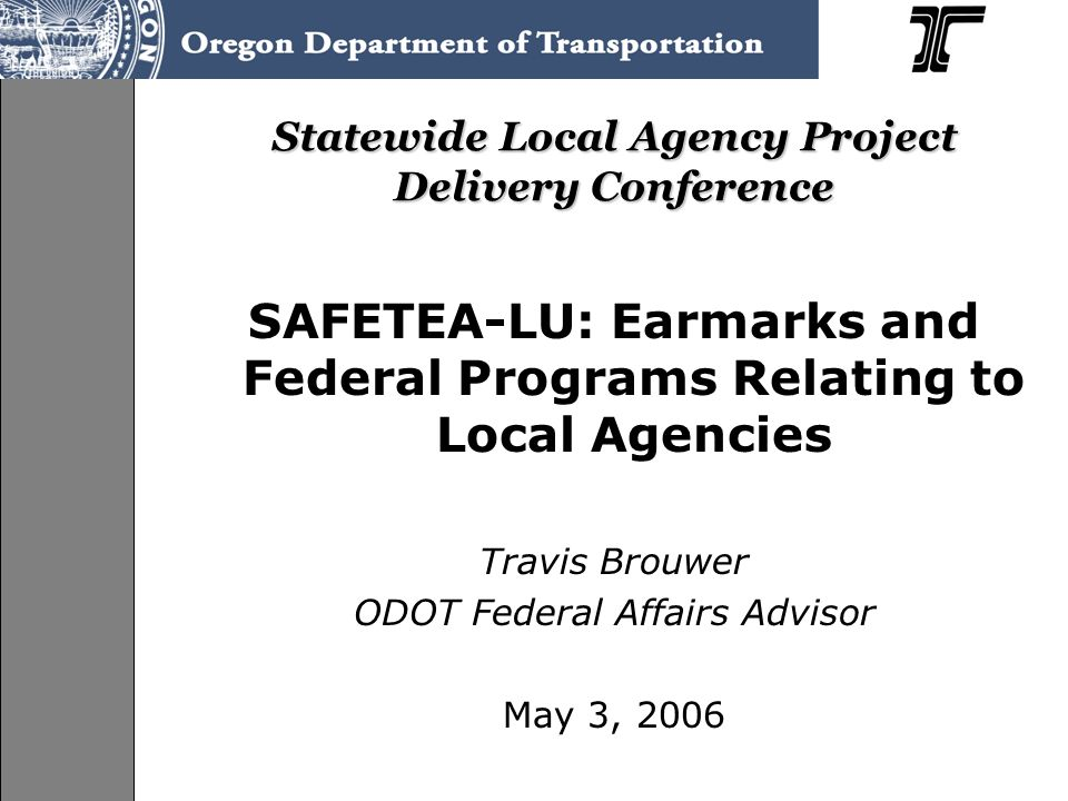 Statewide Local Agency Project Delivery Conference SAFETEA-LU: Earmarks and Federal Programs Relating to Local Agencies Travis Brouwer ODOT Federal Affairs Advisor May 3, 2006