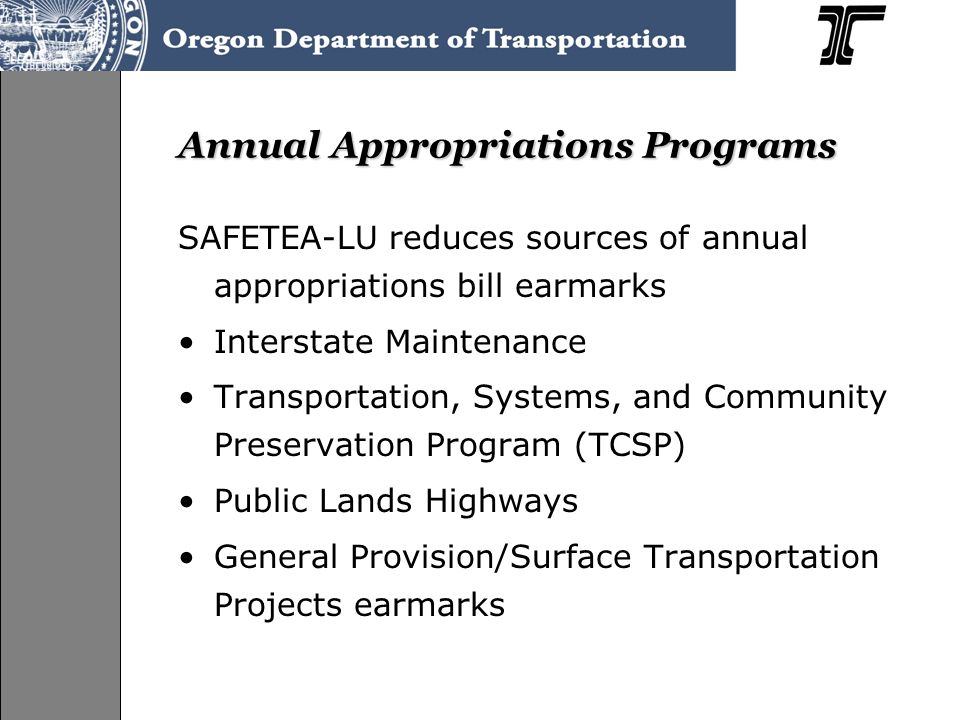 Annual Appropriations Programs SAFETEA-LU reduces sources of annual appropriations bill earmarks Interstate Maintenance Transportation, Systems, and Community Preservation Program (TCSP) Public Lands Highways General Provision/Surface Transportation Projects earmarks