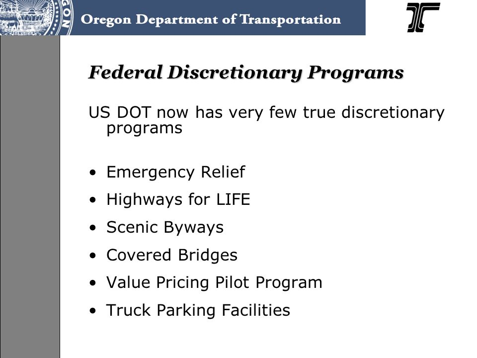 Federal Discretionary Programs US DOT now has very few true discretionary programs Emergency Relief Highways for LIFE Scenic Byways Covered Bridges Value Pricing Pilot Program Truck Parking Facilities
