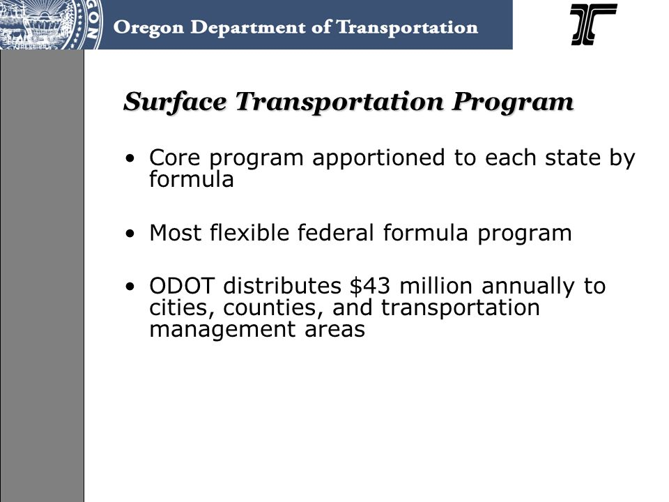 Surface Transportation Program Core program apportioned to each state by formula Most flexible federal formula program ODOT distributes $43 million annually to cities, counties, and transportation management areas