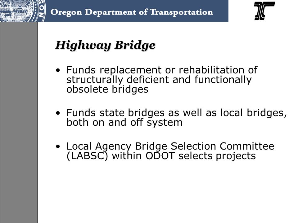 Highway Bridge Funds replacement or rehabilitation of structurally deficient and functionally obsolete bridges Funds state bridges as well as local bridges, both on and off system Local Agency Bridge Selection Committee (LABSC) within ODOT selects projects