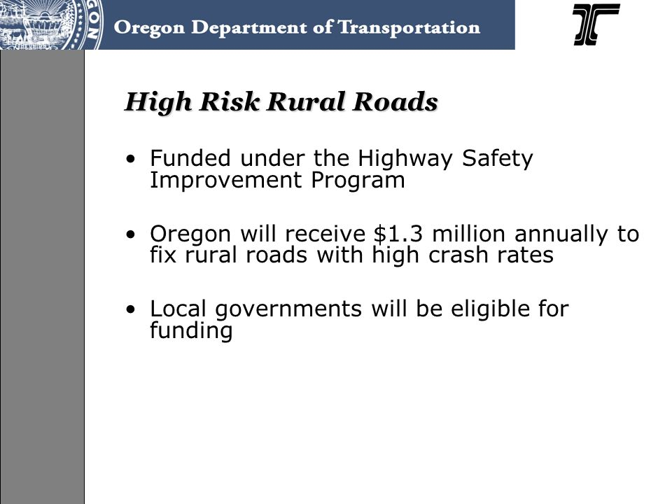 High Risk Rural Roads Funded under the Highway Safety Improvement Program Oregon will receive $1.3 million annually to fix rural roads with high crash rates Local governments will be eligible for funding
