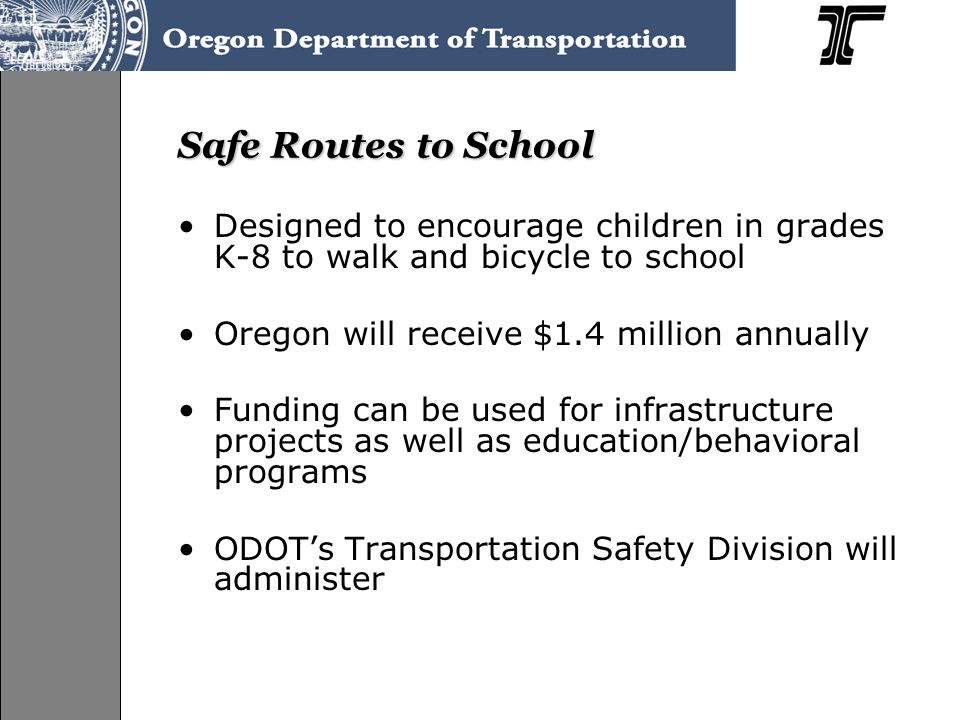 Safe Routes to School Designed to encourage children in grades K-8 to walk and bicycle to school Oregon will receive $1.4 million annually Funding can be used for infrastructure projects as well as education/behavioral programs ODOT's Transportation Safety Division will administer