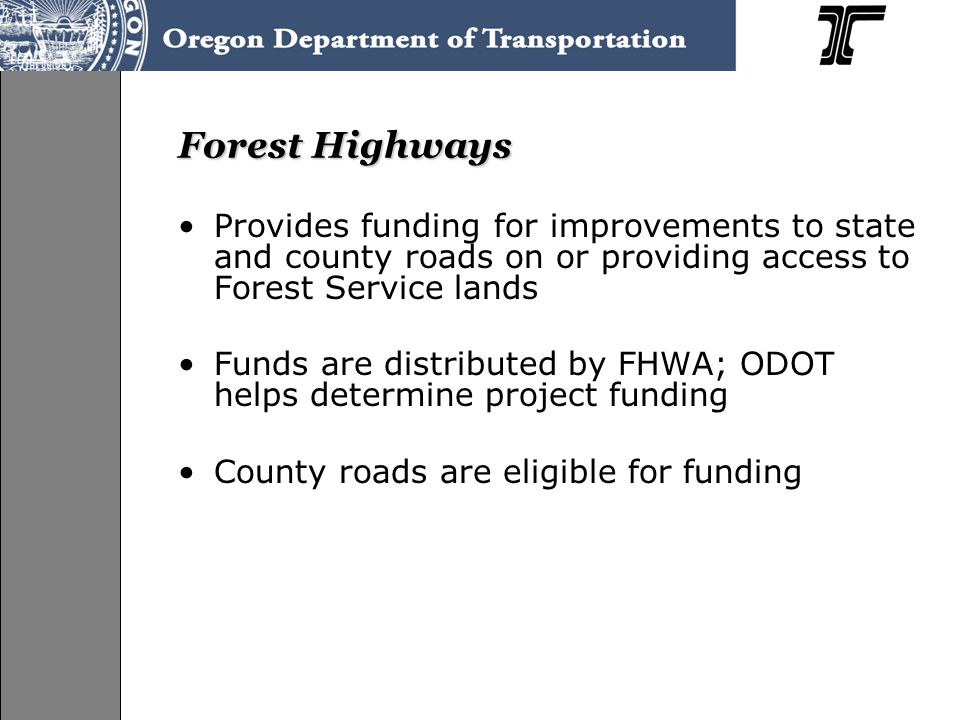 Forest Highways Provides funding for improvements to state and county roads on or providing access to Forest Service lands Funds are distributed by FHWA; ODOT helps determine project funding County roads are eligible for funding