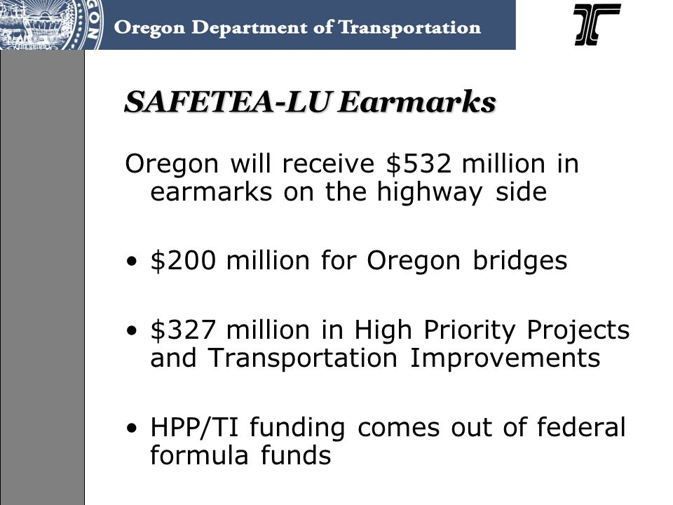 SAFETEA-LU Earmarks Oregon will receive $532 million in earmarks on the highway side $200 million for Oregon bridges $327 million in High Priority Projects and Transportation Improvements HPP/TI funding comes out of federal formula funds