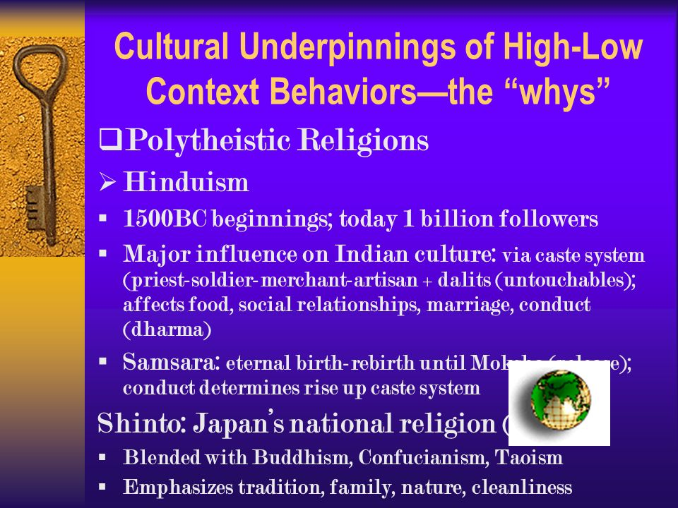 Cultural Underpinnings of High-Low Context Behaviors—the whys  Polytheistic Religions  Hinduism  1500BC beginnings; today 1 billion followers  Major influence on Indian culture: via caste system (priest-soldier-merchant-artisan + dalits (untouchables); affects food, social relationships, marriage, conduct (dharma)  Samsara: eternal birth-rebirth until Moksha (release); conduct determines rise up caste system Shinto: Japan's national religion (600 AD)  Blended with Buddhism, Confucianism, Taoism  Emphasizes tradition, family, nature, cleanliness