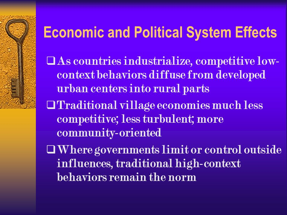 Economic and Political System Effects  As countries industrialize, competitive low- context behaviors diffuse from developed urban centers into rural parts  Traditional village economies much less competitive; less turbulent; more community-oriented  Where governments limit or control outside influences, traditional high-context behaviors remain the norm