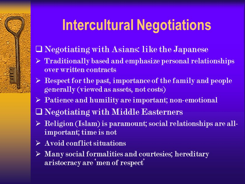 Intercultural Negotiations  Negotiating with Asians: like the Japanese  Traditionally based and emphasize personal relationships over written contracts  Respect for the past, importance of the family and people generally (viewed as assets, not costs)  Patience and humility are important; non-emotional  Negotiating with Middle Easterners  Religion (Islam) is paramount; social relationships are all- important; time is not  Avoid conflict situations  Many social formalities and courtesies; hereditary aristocracy are 'men of respect'