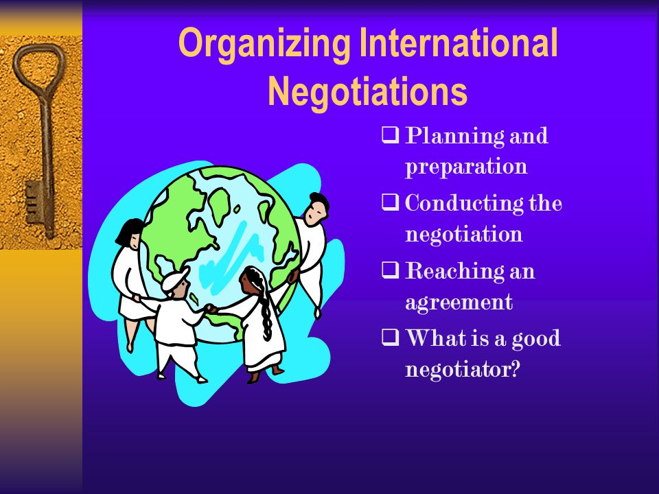 Organizing International Negotiations  Planning and preparation  Conducting the negotiation  Reaching an agreement  What is a good negotiator