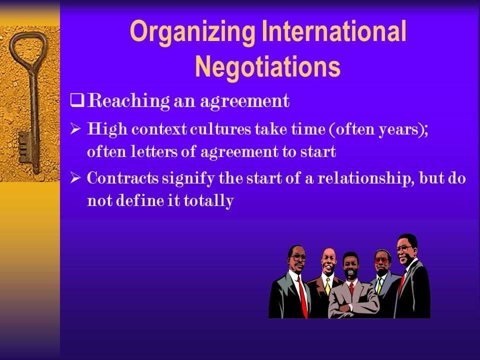 Organizing International Negotiations  Reaching an agreement  High context cultures take time (often years); often letters of agreement to start  Contracts signify the start of a relationship, but do not define it totally