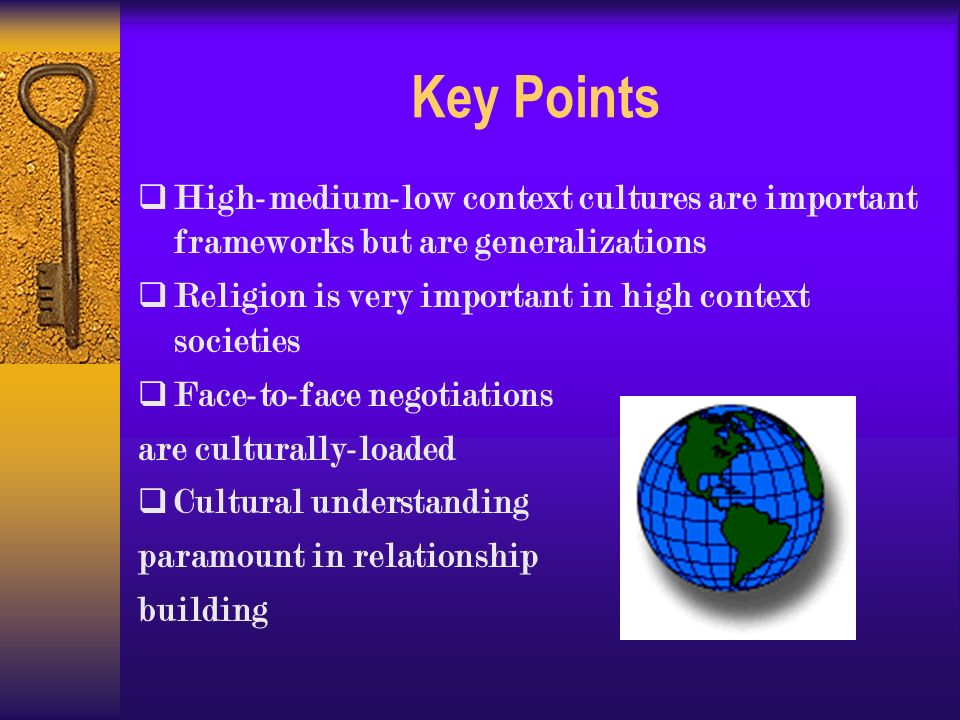 Key Points  High-medium-low context cultures are important frameworks but are generalizations  Religion is very important in high context societies  Face-to-face negotiations are culturally-loaded  Cultural understanding paramount in relationship building